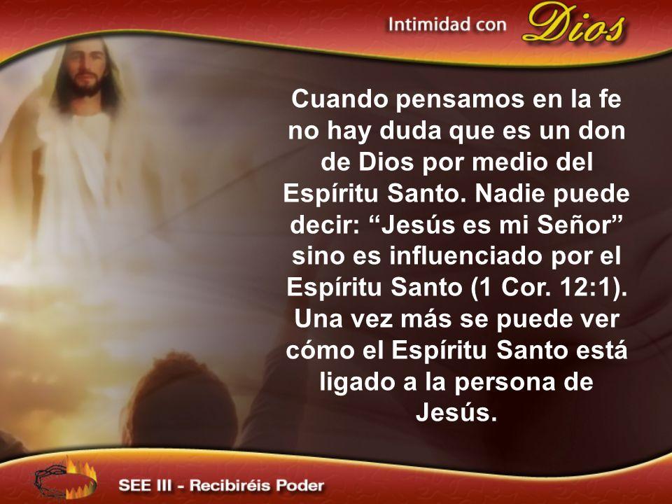 Cuando pensamos en la fe no hay duda que es un don de Dios por medio del Espíritu Santo. Nadie puede decir: Jesús es mi Señor sino es influenciado por el Espíritu Santo (1 Cor. 12:1). Una vez más se puede ver cómo el Espíritu Santo está ligado a la persona de Jesús.