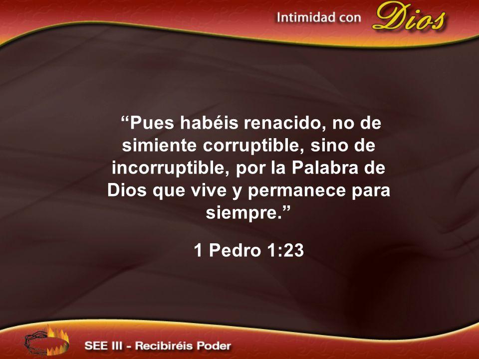 Pues habéis renacido, no de simiente corruptible, sino de incorruptible, por la Palabra de Dios que vive y permanece para siempre.