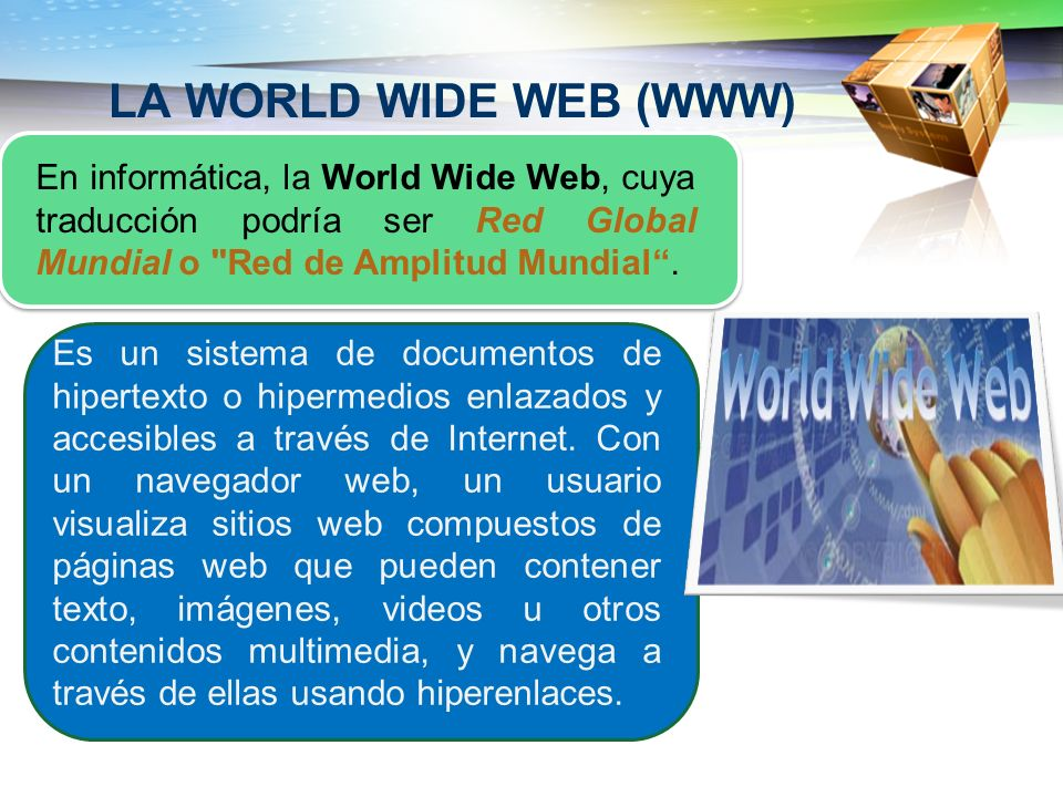 LA WORLD WIDE WEB (WWW) En informática, la World Wide Web, cuya traducción podría ser Red Global Mundial o Red de Amplitud Mundial .