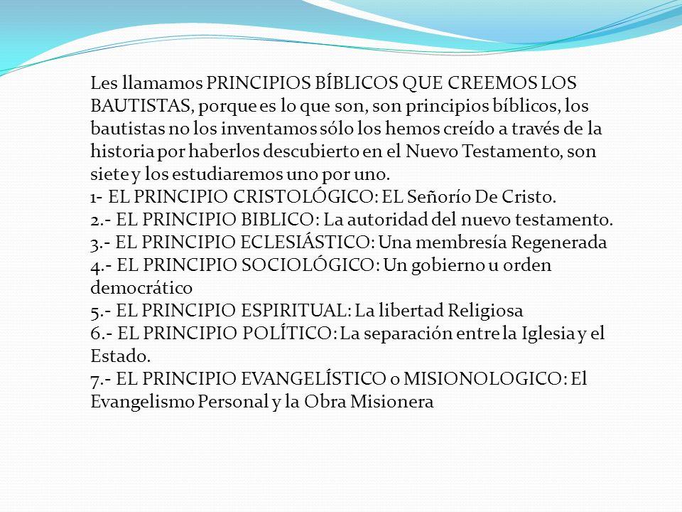 Les llamamos PRINCIPIOS BÍBLICOS QUE CREEMOS LOS BAUTISTAS, porque es lo que son, son principios bíblicos, los bautistas no los inventamos sólo los hemos creído a través de la historia por haberlos descubierto en el Nuevo Testamento, son siete y los estudiaremos uno por uno.