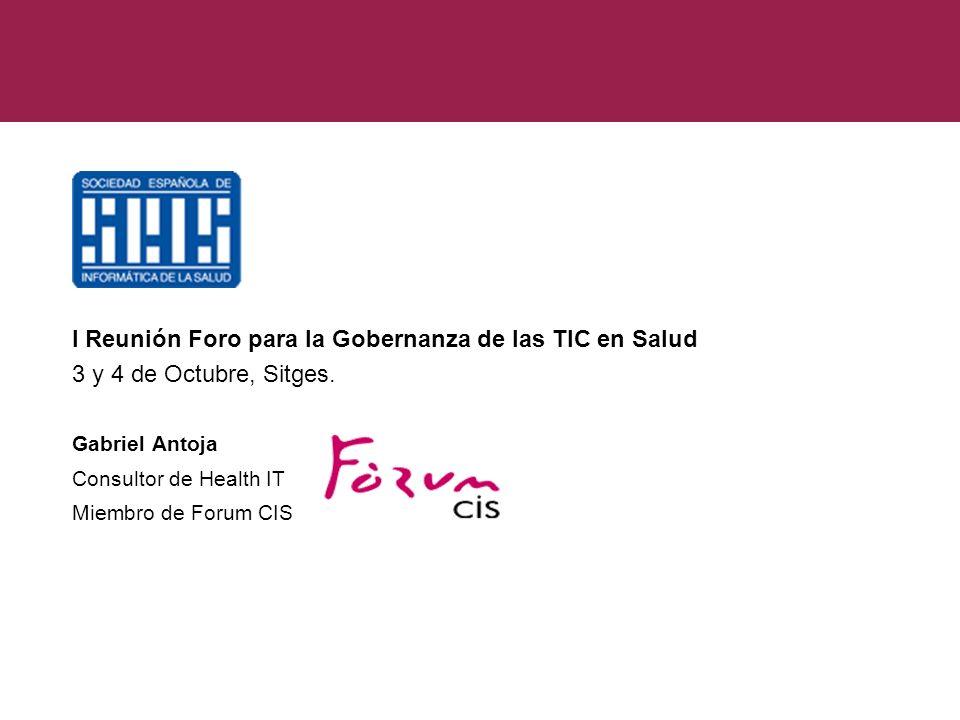 I Reunión Foro para la Gobernanza de las TIC en Salud 3 y 4 de Octubre, Sitges. Gabriel Antoja Consultor de Health IT Miembro de Forum CIS