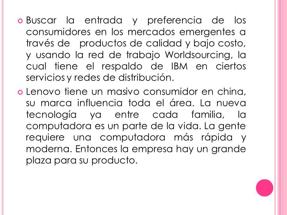 Buscar la entrada y preferencia de los consumidores en los mercados emergentes a través de productos de calidad y bajo costo, y usando la red de trabajo Worldsourcing, la cual tiene el respaldo de IBM en ciertos servicios y redes de distribución.