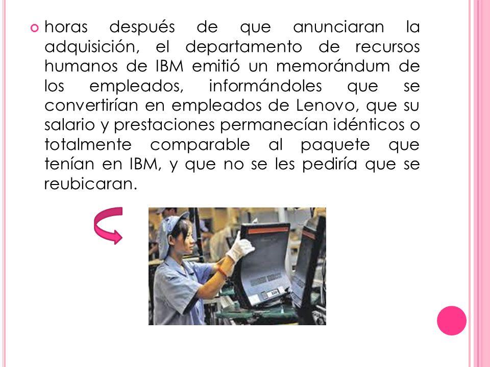 horas después de que anunciaran la adquisición, el departamento de recursos humanos de IBM emitió un memorándum de los empleados, informándoles que se convertirían en empleados de Lenovo, que su salario y prestaciones permanecían idénticos o totalmente comparable al paquete que tenían en IBM, y que no se les pediría que se reubicaran.