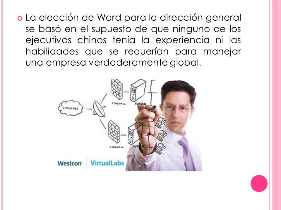 La elección de Ward para la dirección general se basó en el supuesto de que ninguno de los ejecutivos chinos tenía la experiencia ni las habilidades que se requerían para manejar una empresa verdaderamente global.