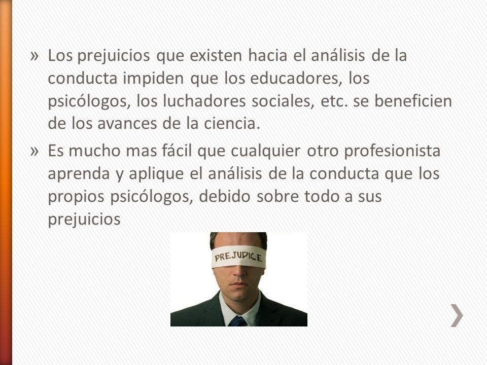 Los prejuicios que existen hacia el análisis de la conducta impiden que los educadores, los psicólogos, los luchadores sociales, etc. se beneficien de los avances de la ciencia.