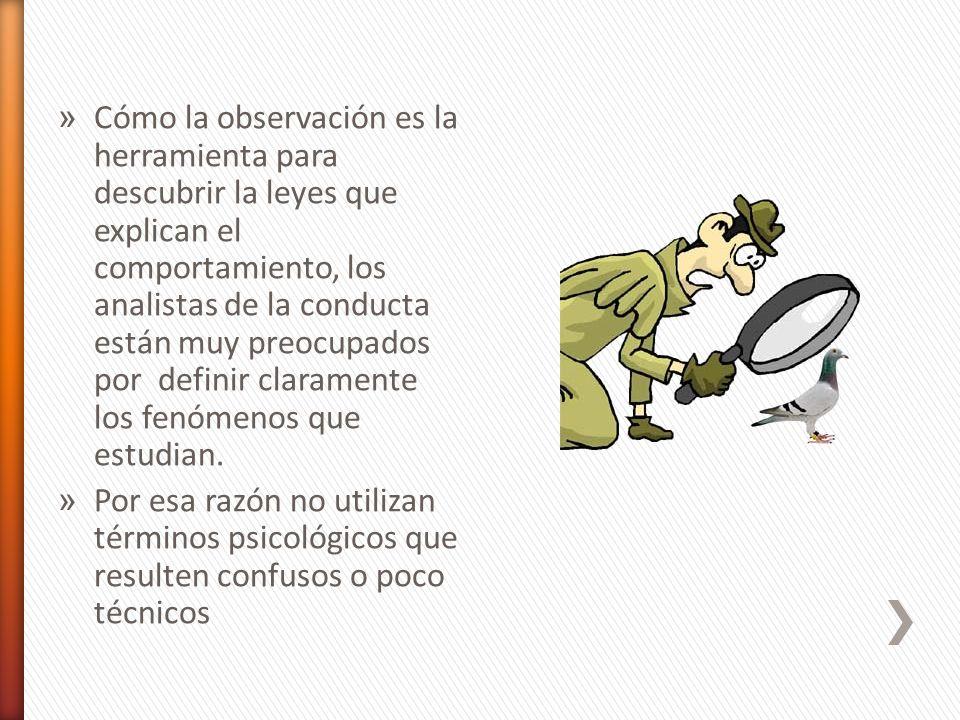 Cómo la observación es la herramienta para descubrir la leyes que explican el comportamiento, los analistas de la conducta están muy preocupados por definir claramente los fenómenos que estudian.