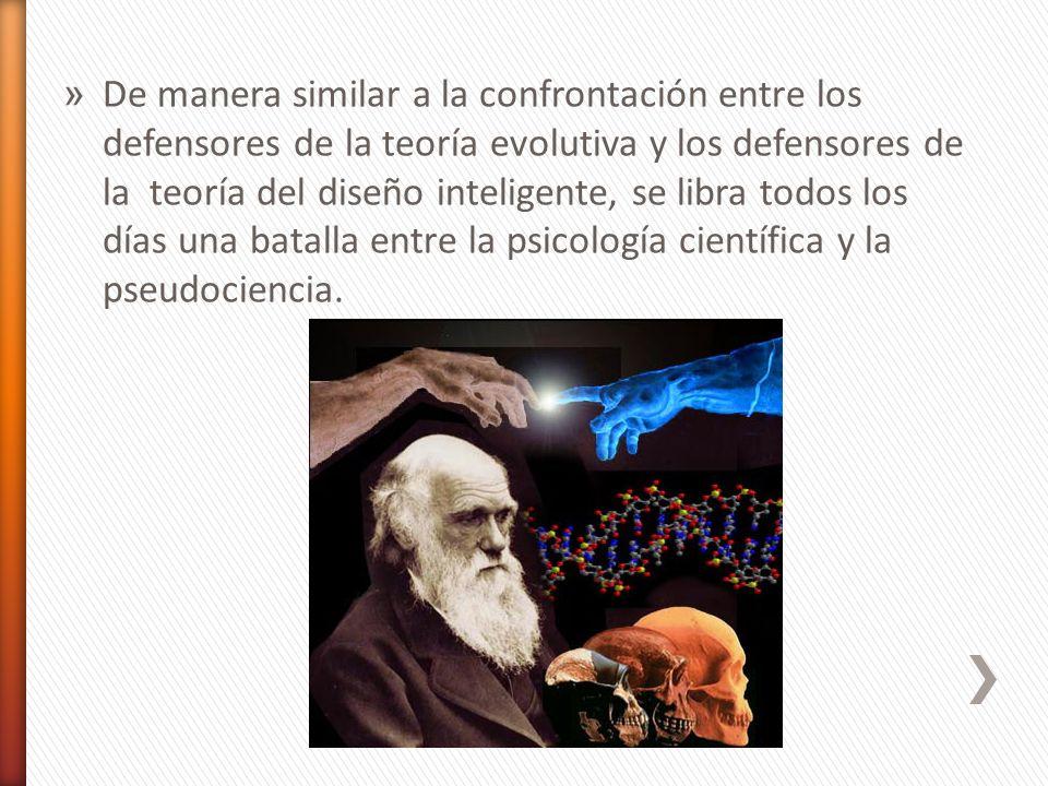De manera similar a la confrontación entre los defensores de la teoría evolutiva y los defensores de la teoría del diseño inteligente, se libra todos los días una batalla entre la psicología científica y la pseudociencia.