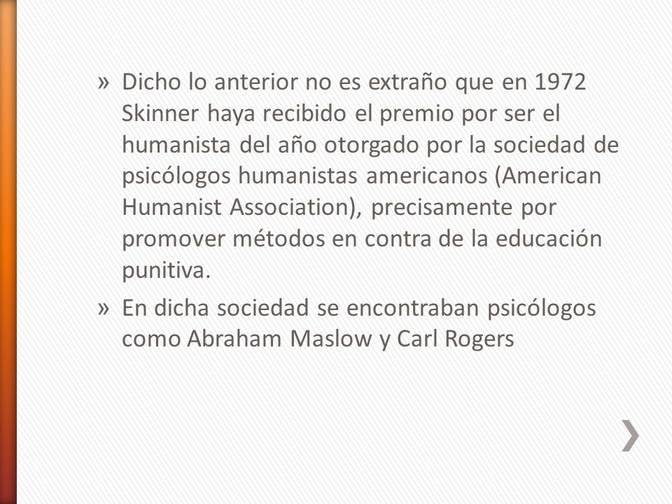 Dicho lo anterior no es extraño que en 1972 Skinner haya recibido el premio por ser el humanista del año otorgado por la sociedad de psicólogos humanistas americanos (American Humanist Association), precisamente por promover métodos en contra de la educación punitiva.