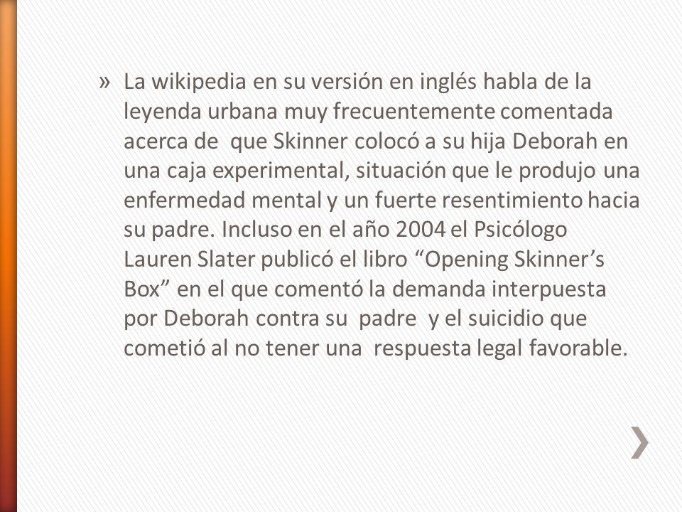 La wikipedia en su versión en inglés habla de la leyenda urbana muy frecuentemente comentada acerca de que Skinner colocó a su hija Deborah en una caja experimental, situación que le produjo una enfermedad mental y un fuerte resentimiento hacia su padre.