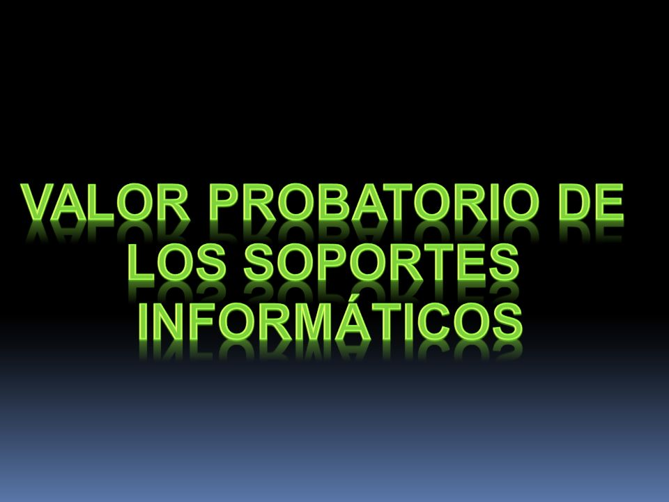 VALOR PROBATORIO DE LOS SOPORTES INFORMÁTICOS