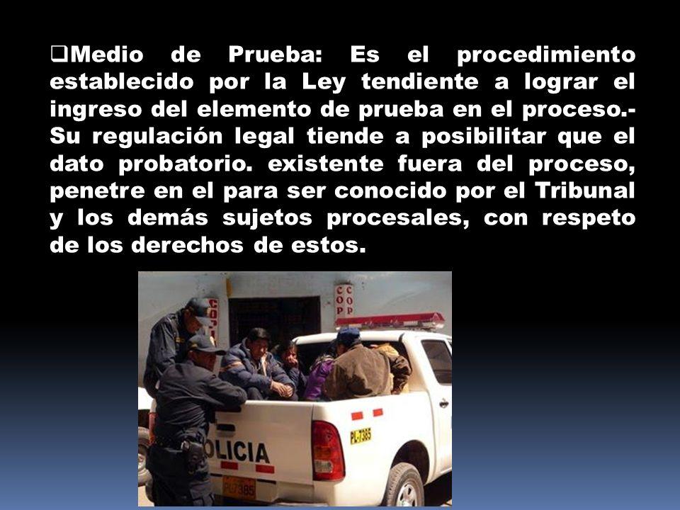 Medio de Prueba: Es el procedimiento establecido por la Ley tendiente a lograr el ingreso del elemento de prueba en el proceso.- Su regulación legal tiende a posibilitar que el dato probatorio.