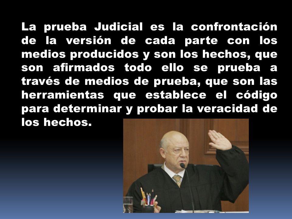 La prueba Judicial es la confrontación de la versión de cada parte con los medios producidos y son los hechos, que son afirmados todo ello se prueba a través de medios de prueba, que son las herramientas que establece el código para determinar y probar la veracidad de los hechos.
