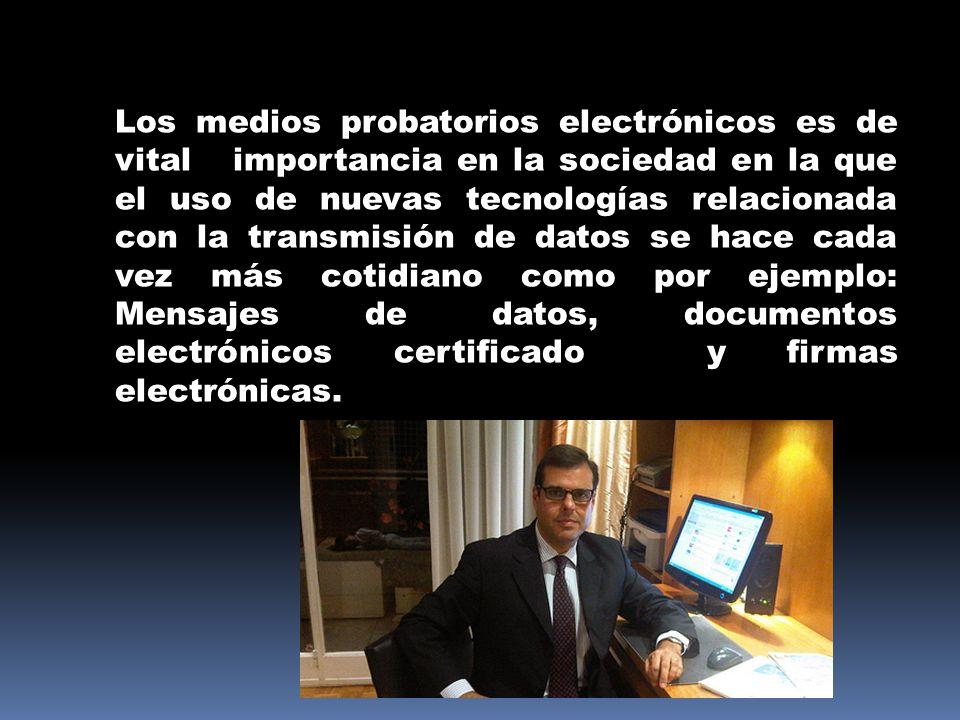 Los medios probatorios electrónicos es de vital importancia en la sociedad en la que el uso de nuevas tecnologías relacionada con la transmisión de datos se hace cada vez más cotidiano como por ejemplo: Mensajes de datos, documentos electrónicos certificado y firmas electrónicas.