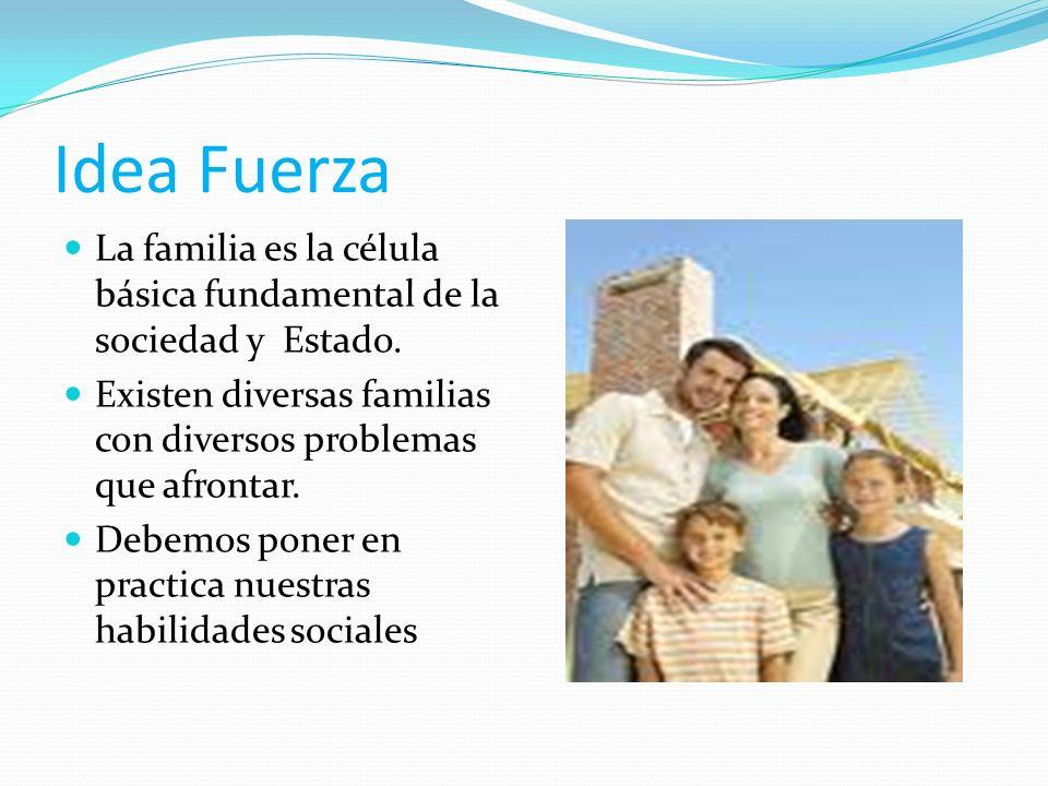 Idea Fuerza La familia es la célula básica fundamental de la sociedad y Estado. Existen diversas familias con diversos problemas que afrontar.