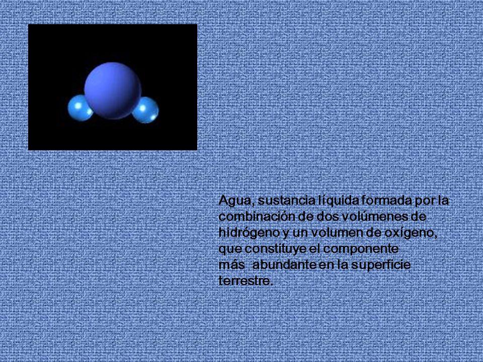 Agua, sustancia líquida formada por la combinación de dos volúmenes de hidrógeno y un volumen de oxígeno, que constituye el componente más abundante en la superficie terrestre.