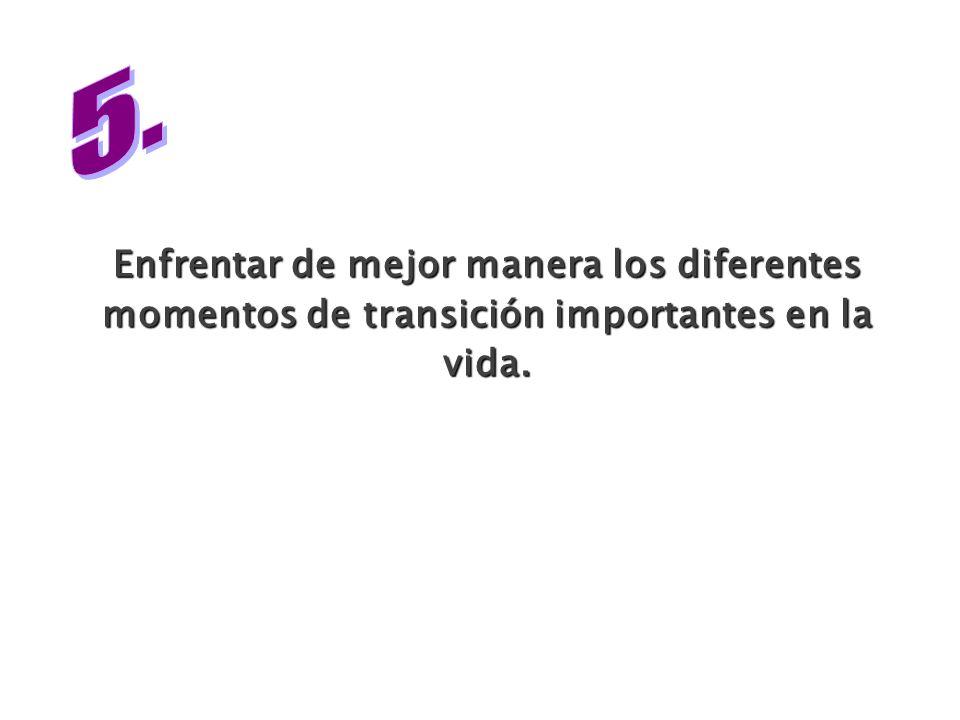 5. Enfrentar de mejor manera los diferentes momentos de transición importantes en la vida.