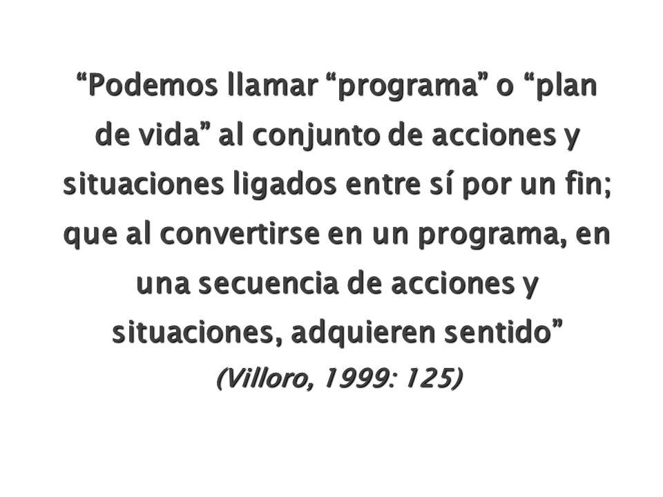 Podemos llamar programa o plan de vida al conjunto de acciones y situaciones ligados entre sí por un fin; que al convertirse en un programa, en una secuencia de acciones y situaciones, adquieren sentido (Villoro, 1999: 125)