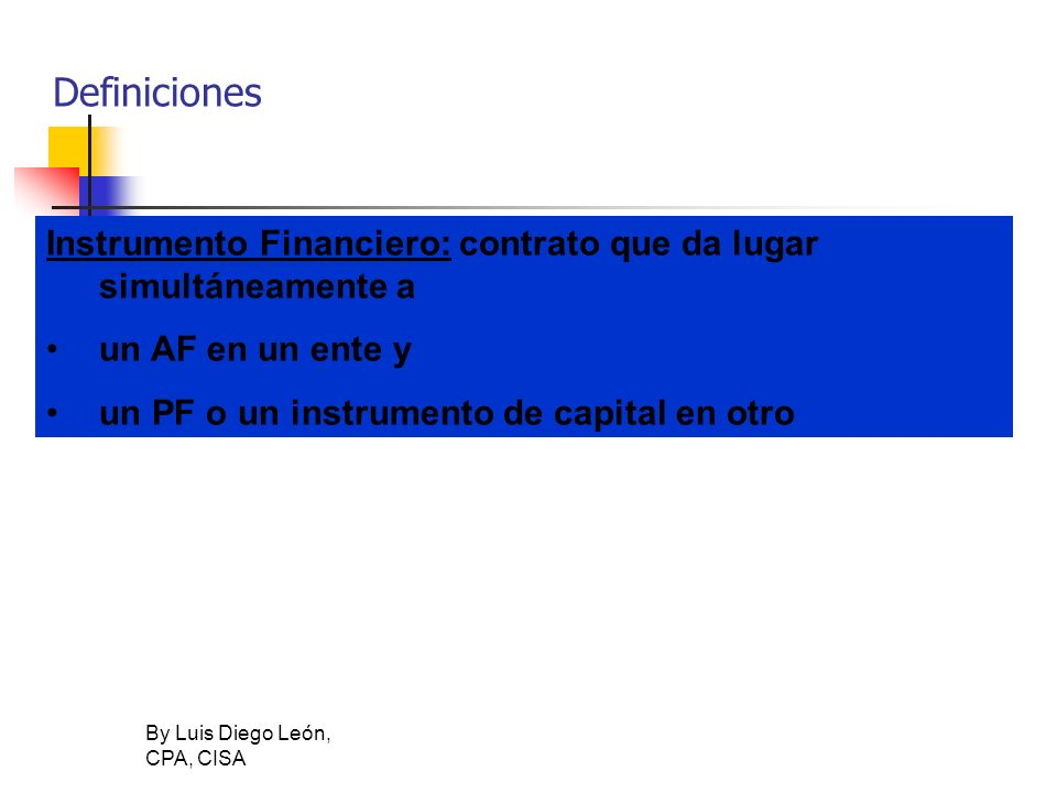 Definiciones Instrumento Financiero: contrato que da lugar simultáneamente a. un AF en un ente y. un PF o un instrumento de capital en otro.