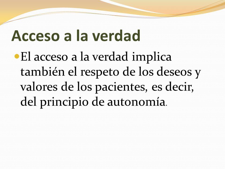 Acceso a la verdad El acceso a la verdad implica también el respeto de los deseos y valores de los pacientes, es decir, del principio de autonomía.