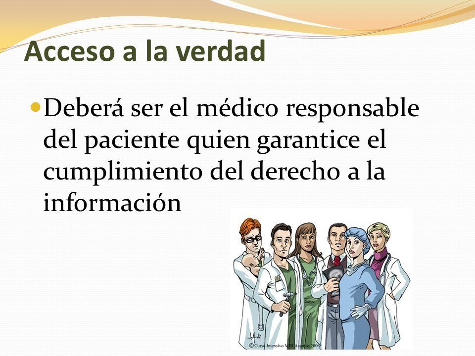 Acceso a la verdad Deberá ser el médico responsable del paciente quien garantice el cumplimiento del derecho a la información.
