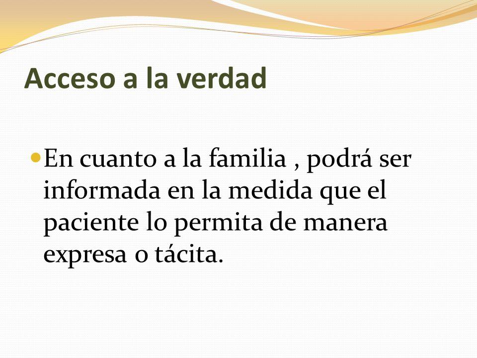 Acceso a la verdad En cuanto a la familia , podrá ser informada en la medida que el paciente lo permita de manera expresa o tácita.