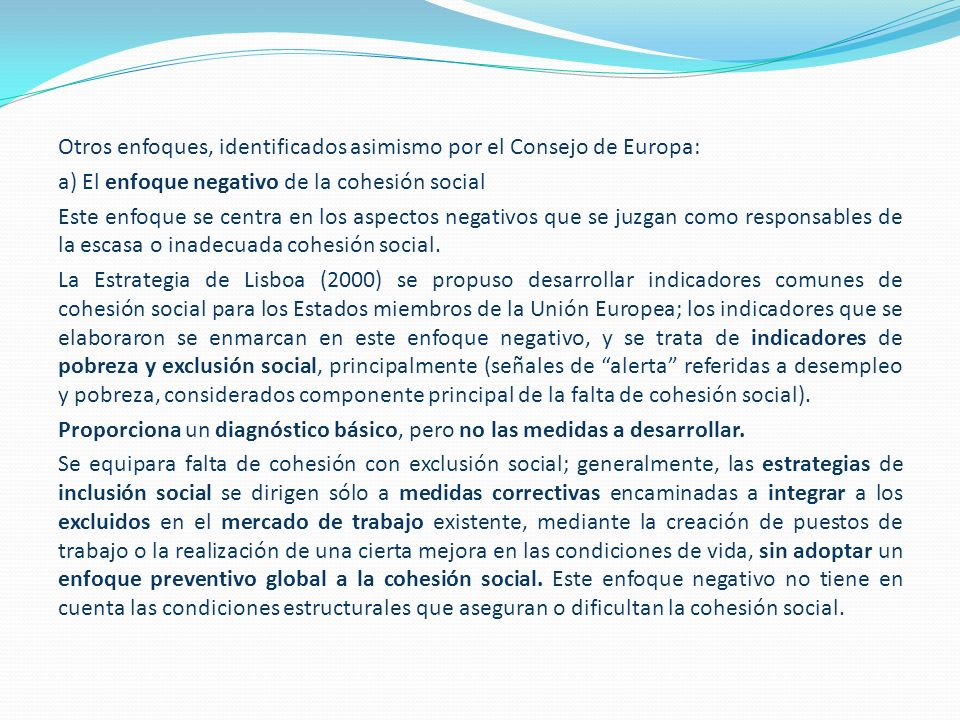 Otros enfoques, identificados asimismo por el Consejo de Europa: a) El enfoque negativo de la cohesión social Este enfoque se centra en los aspectos negativos que se juzgan como responsables de la escasa o inadecuada cohesión social.