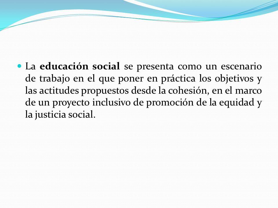 La educación social se presenta como un escenario de trabajo en el que poner en práctica los objetivos y las actitudes propuestos desde la cohesión, en el marco de un proyecto inclusivo de promoción de la equidad y la justicia social.