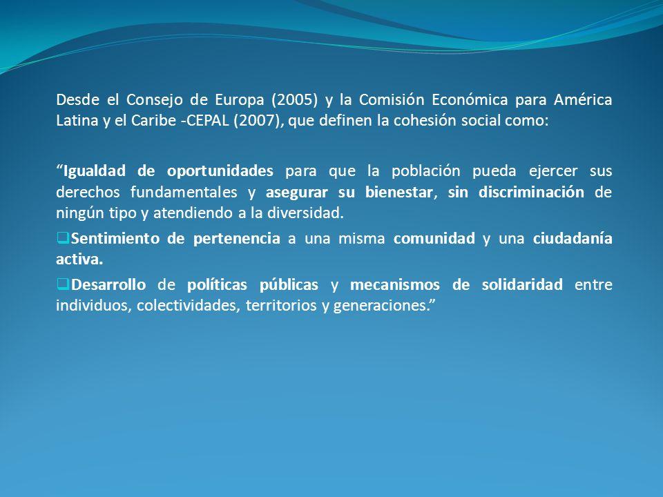 Desde el Consejo de Europa (2005) y la Comisión Económica para América Latina y el Caribe -CEPAL (2007), que definen la cohesión social como: