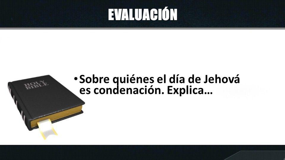 EVALUACIÓN Sobre quiénes el día de Jehová es condenación. Explica…