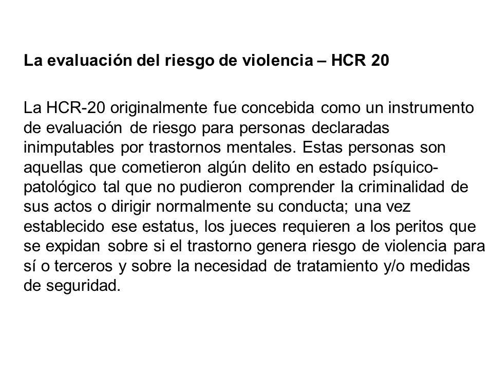 La evaluación del riesgo de violencia – HCR 20 La HCR-20 originalmente fue concebida como un instrumento de evaluación de riesgo para personas declaradas inimputables por trastornos mentales.