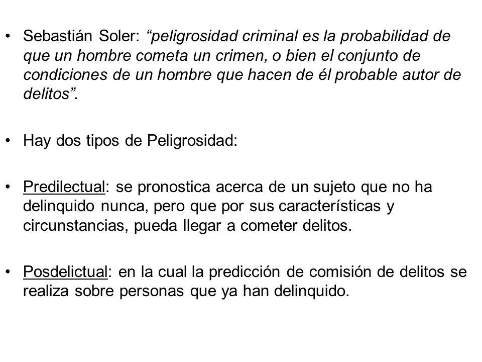 Sebastián Soler: peligrosidad criminal es la probabilidad de que un hombre cometa un crimen, o bien el conjunto de condiciones de un hombre que hacen de él probable autor de delitos .