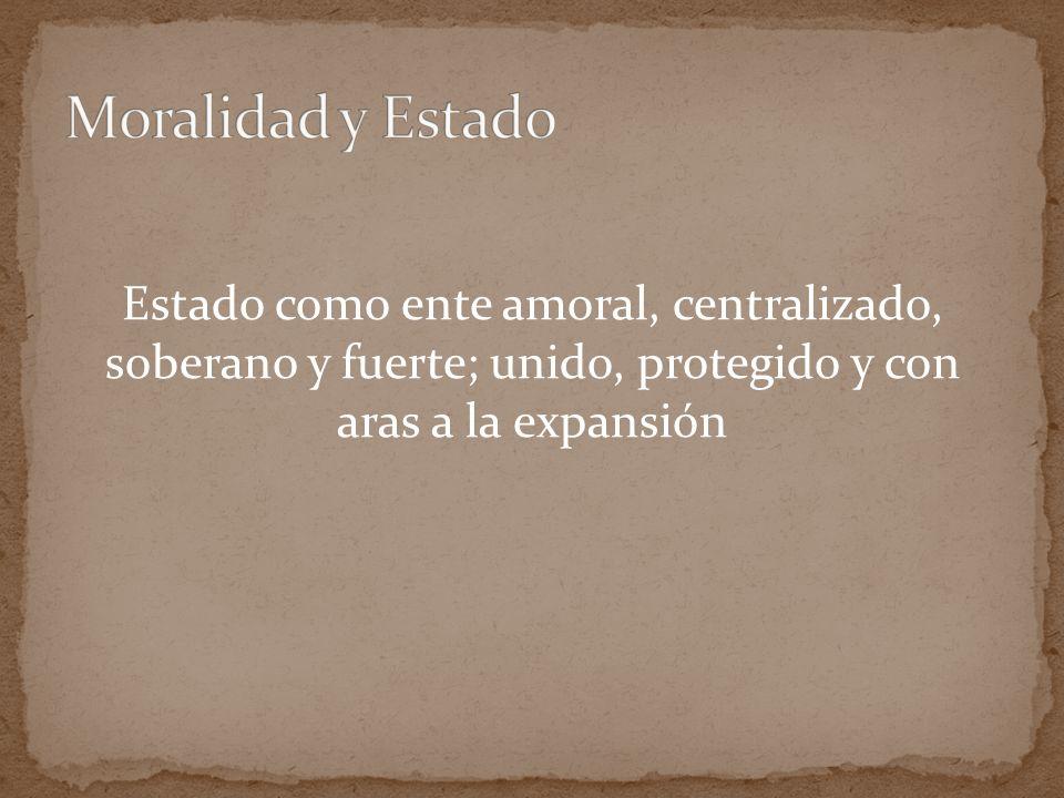 Moralidad y Estado Estado como ente amoral, centralizado, soberano y fuerte; unido, protegido y con aras a la expansión.
