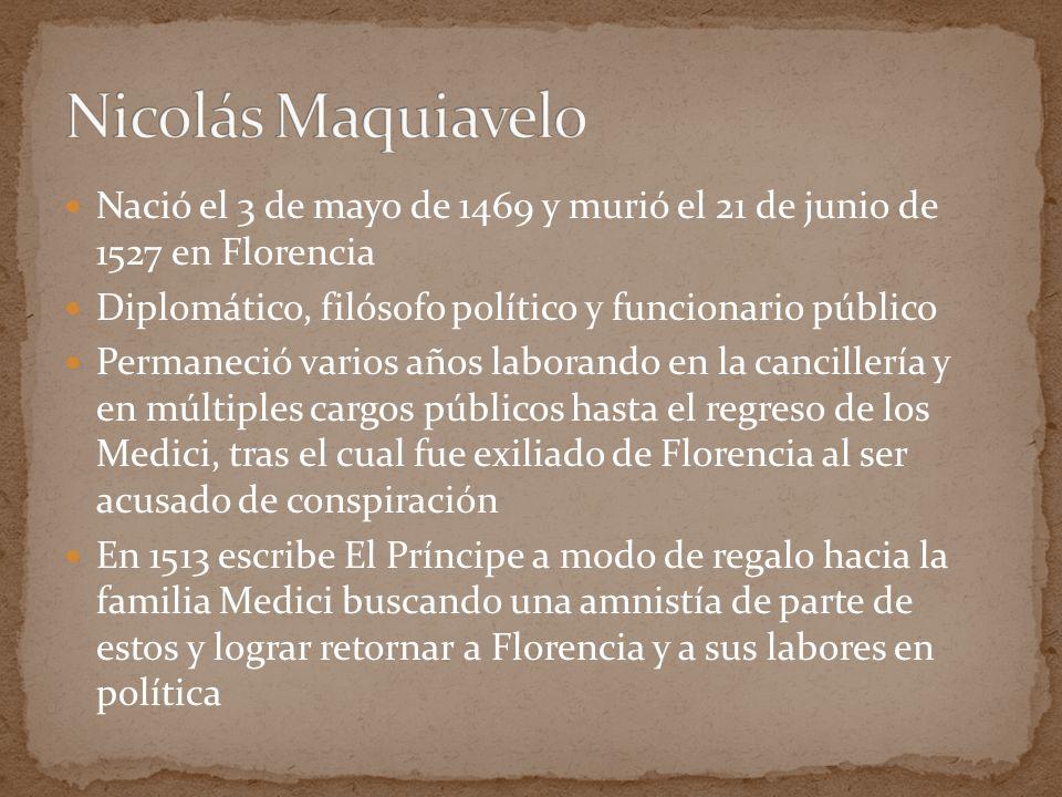 Nicolás Maquiavelo Nació el 3 de mayo de 1469 y murió el 21 de junio de 1527 en Florencia. Diplomático, filósofo político y funcionario público.