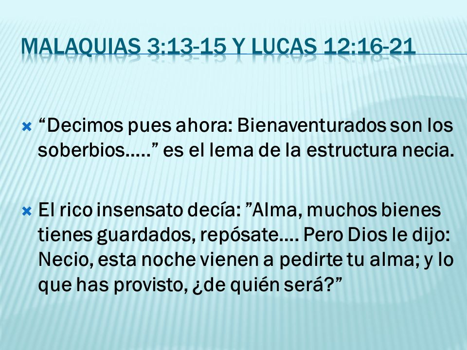 Malaquias 3:13-15 y Lucas 12:16-21 Decimos pues ahora: Bienaventurados son los soberbios….. es el lema de la estructura necia.