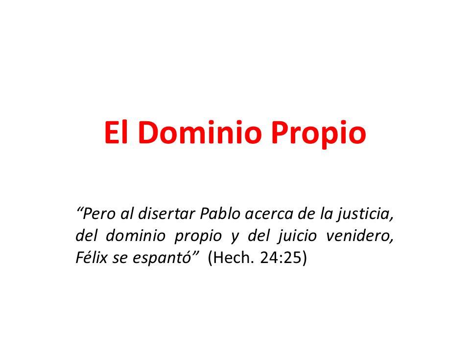 El Dominio Propio Pero al disertar Pablo acerca de la justicia, del dominio propio y del juicio venidero, Félix se espantó (Hech.