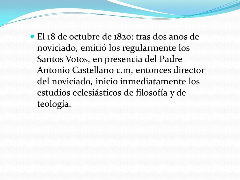 El 18 de octubre de 1820: tras dos anos de noviciado, emitió los regularmente los Santos Votos, en presencia del Padre Antonio Castellano c.m, entonces director del noviciado, inicio inmediatamente los estudios eclesiásticos de filosofía y de teología.