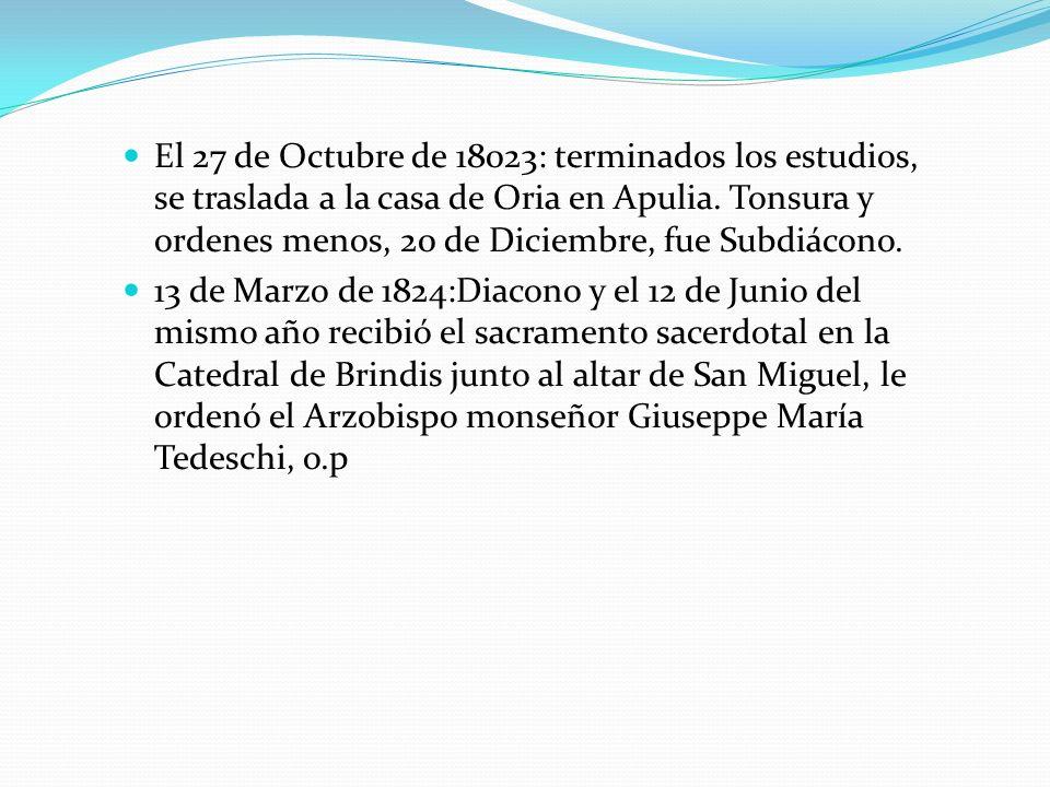 El 27 de Octubre de 18023: terminados los estudios, se traslada a la casa de Oria en Apulia. Tonsura y ordenes menos, 20 de Diciembre, fue Subdiácono.