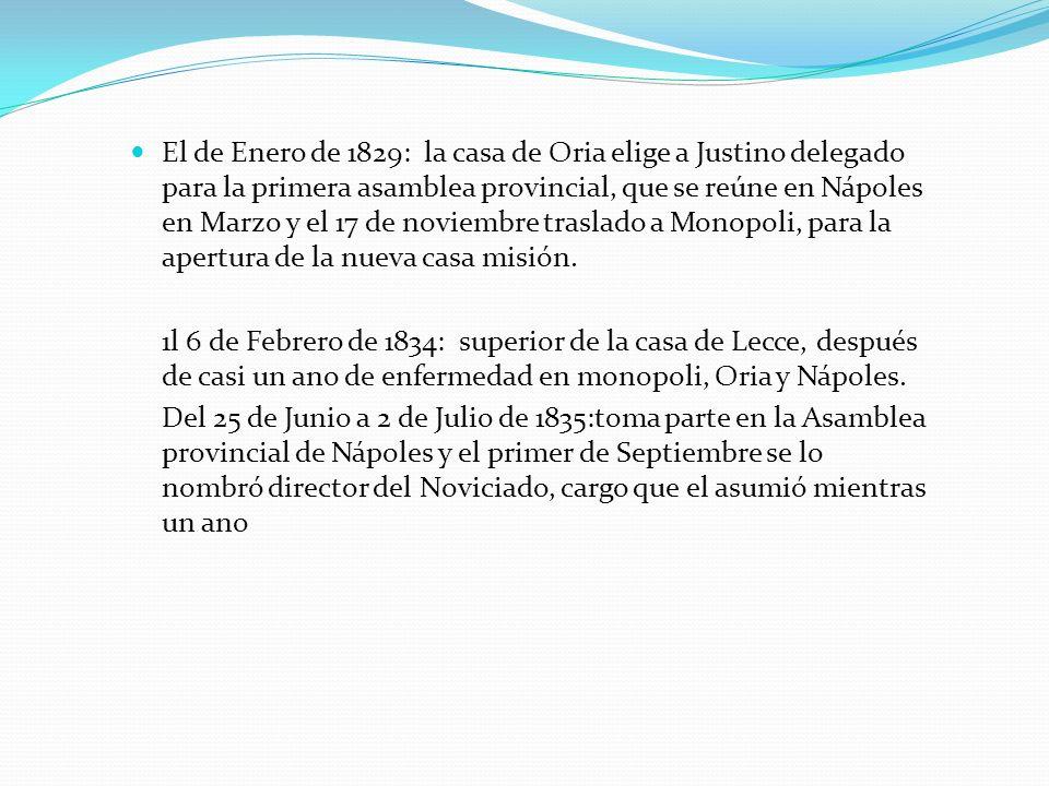 El de Enero de 1829: la casa de Oria elige a Justino delegado para la primera asamblea provincial, que se reúne en Nápoles en Marzo y el 17 de noviembre traslado a Monopoli, para la apertura de la nueva casa misión.