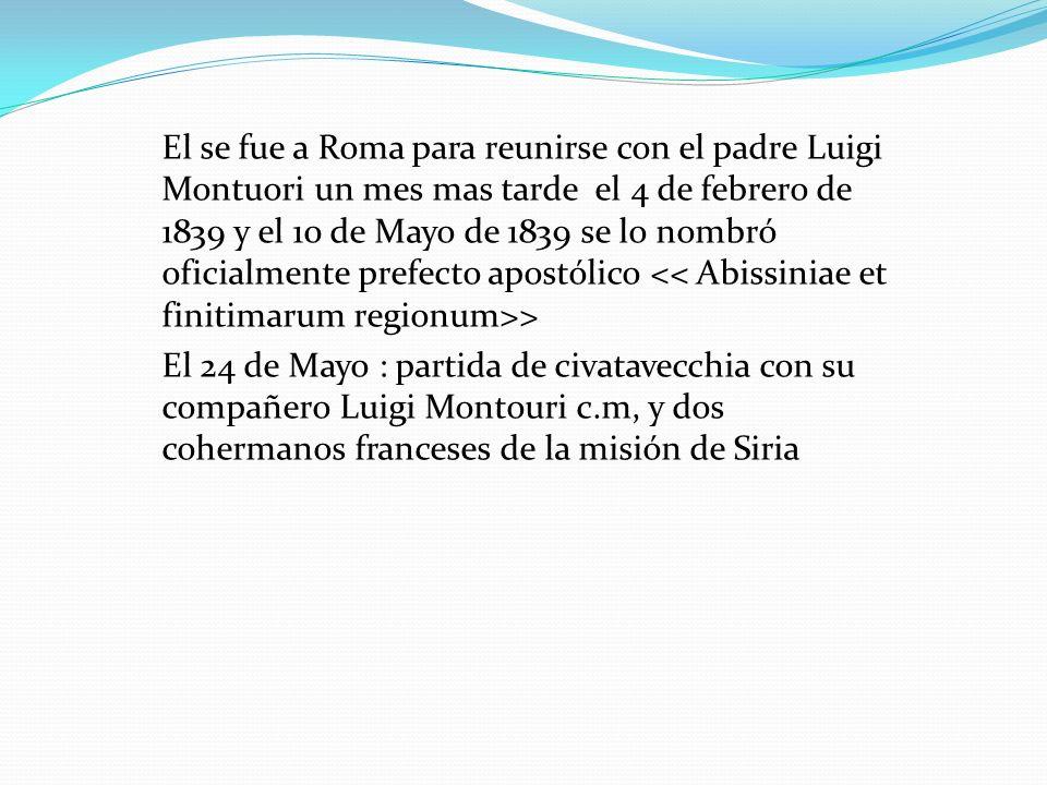 El se fue a Roma para reunirse con el padre Luigi Montuori un mes mas tarde el 4 de febrero de 1839 y el 10 de Mayo de 1839 se lo nombró oficialmente prefecto apostólico << Abissiniae et finitimarum regionum>> El 24 de Mayo : partida de civatavecchia con su compañero Luigi Montouri c.m, y dos cohermanos franceses de la misión de Siria