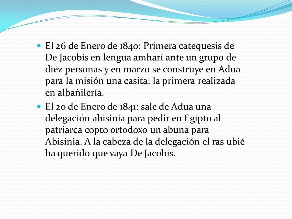 El 26 de Enero de 1840: Primera catequesis de De Jacobis en lengua amharí ante un grupo de diez personas y en marzo se construye en Adua para la misión una casita: la primera realizada en albañilería.