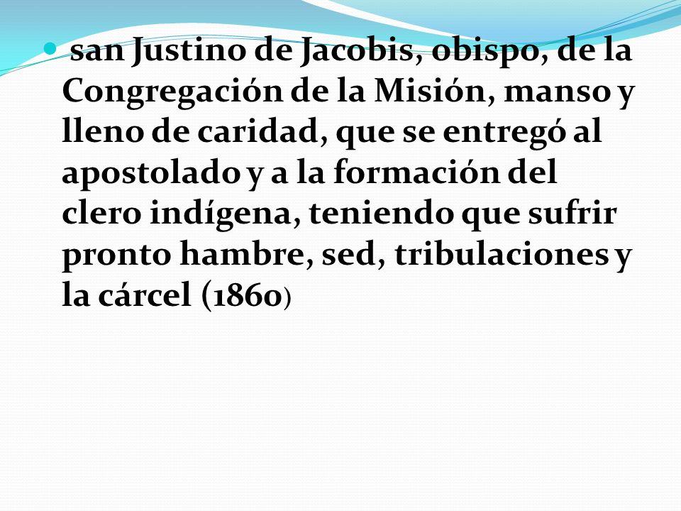 san Justino de Jacobis, obispo, de la Congregación de la Misión, manso y lleno de caridad, que se entregó al apostolado y a la formación del clero indígena, teniendo que sufrir pronto hambre, sed, tribulaciones y la cárcel (1860)