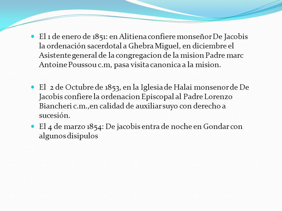 El 1 de enero de 1851: en Alitiena confiere monseñor De Jacobis la ordenación sacerdotal a Ghebra Miguel, en diciembre el Asistente general de la congregacion de la mision Padre marc Antoine Poussou c.m, pasa visita canonica a la mision.