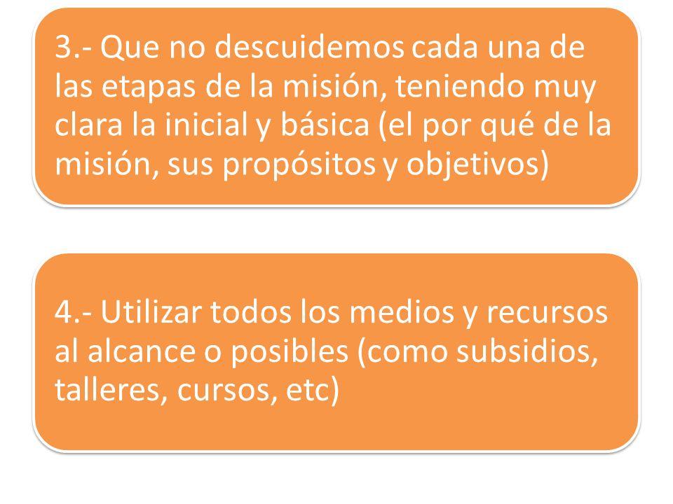 3.- Que no descuidemos cada una de las etapas de la misión, teniendo muy clara la inicial y básica (el por qué de la misión, sus propósitos y objetivos)