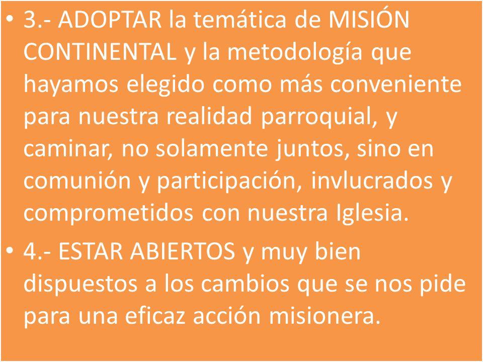 3.- ADOPTAR la temática de MISIÓN CONTINENTAL y la metodología que hayamos elegido como más conveniente para nuestra realidad parroquial, y caminar, no solamente juntos, sino en comunión y participación, invlucrados y comprometidos con nuestra Iglesia.