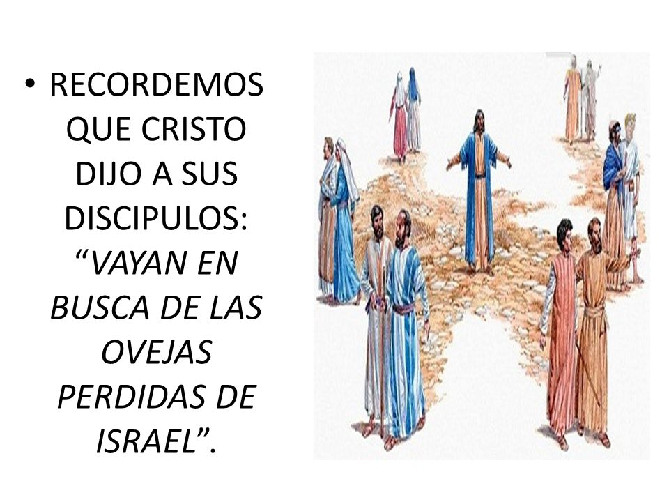 RECORDEMOS QUE CRISTO DIJO A SUS DISCIPULOS: VAYAN EN BUSCA DE LAS OVEJAS PERDIDAS DE ISRAEL .