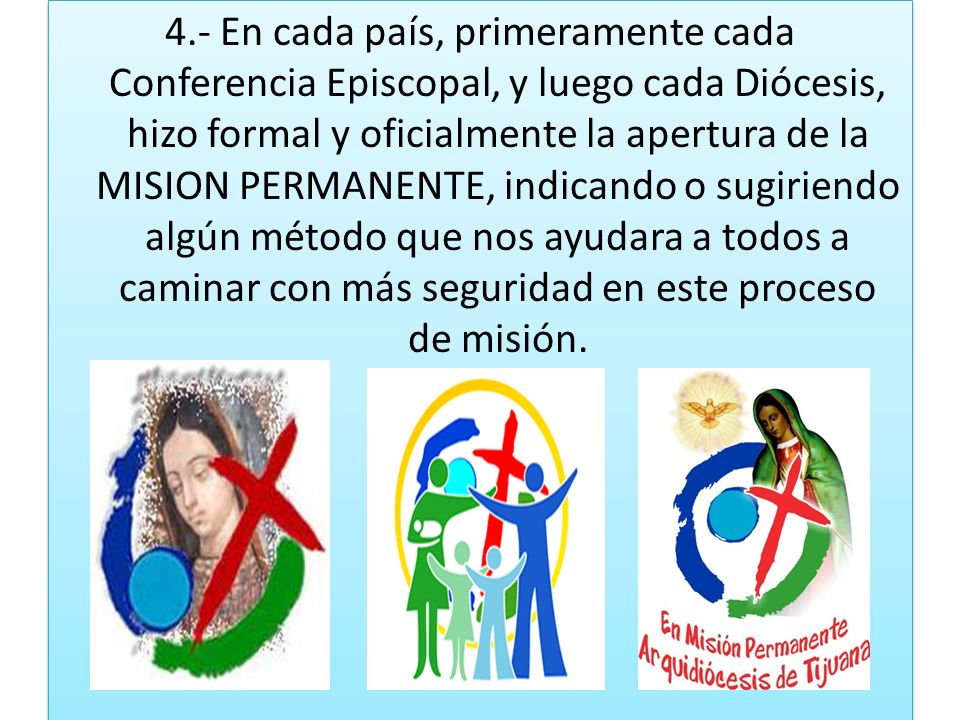 4.- En cada país, primeramente cada Conferencia Episcopal, y luego cada Diócesis, hizo formal y oficialmente la apertura de la MISION PERMANENTE, indicando o sugiriendo algún método que nos ayudara a todos a caminar con más seguridad en este proceso de misión.