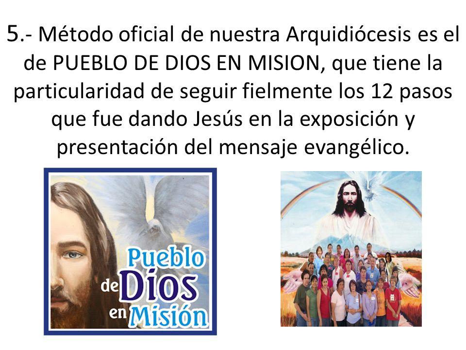 5.- Método oficial de nuestra Arquidiócesis es el de PUEBLO DE DIOS EN MISION, que tiene la particularidad de seguir fielmente los 12 pasos que fue dando Jesús en la exposición y presentación del mensaje evangélico.