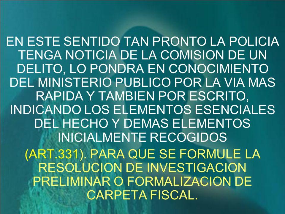 EN ESTE SENTIDO TAN PRONTO LA POLICIA TENGA NOTICIA DE LA COMISION DE UN DELITO, LO PONDRA EN CONOCIMIENTO DEL MINISTERIO PUBLICO POR LA VIA MAS RAPIDA Y TAMBIEN POR ESCRITO, INDICANDO LOS ELEMENTOS ESENCIALES DEL HECHO Y DEMAS ELEMENTOS INICIALMENTE RECOGIDOS