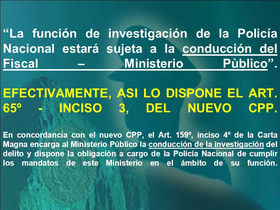 La función de investigación de la Policía Nacional estará sujeta a la conducción del Fiscal – Ministerio Pùblico .