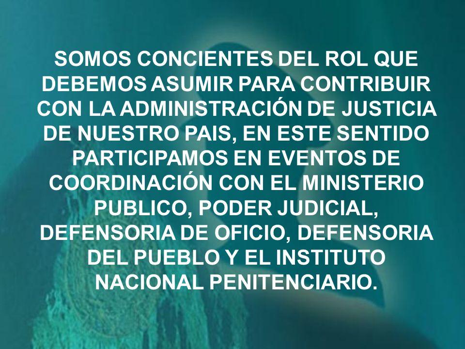 SOMOS CONCIENTES DEL ROL QUE DEBEMOS ASUMIR PARA CONTRIBUIR CON LA ADMINISTRACIÓN DE JUSTICIA DE NUESTRO PAIS, EN ESTE SENTIDO PARTICIPAMOS EN EVENTOS DE COORDINACIÓN CON EL MINISTERIO PUBLICO, PODER JUDICIAL, DEFENSORIA DE OFICIO, DEFENSORIA DEL PUEBLO Y EL INSTITUTO NACIONAL PENITENCIARIO.